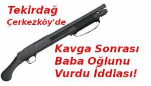 Tekirdağ Çerkezköy'de Baba Oğlunu Pompalı Tüfekle Vurdu İddiası | Son Dakika Tekirdağ Haber