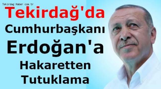Tekirdağ'da Cumhurbaşkanı Erdoğan'a Hakaretten Biri Tutuklandı