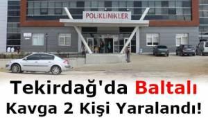 Tekirdağ'da Baltalı Kavga: 2 Kişi Yaralandı! Haberi