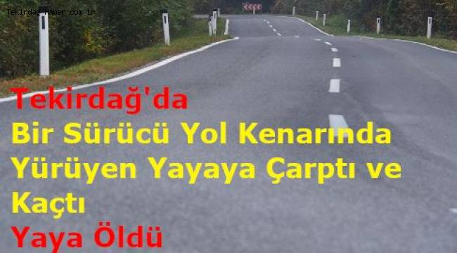 Tekirdağ'da Sürücü Yayaya Çarptı ve Kaçtı! Sürücünün Çarptığı Yaya Öldü!