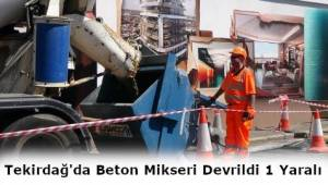 Tekirdağ'da Beton Mikseri Devrildi 1 Kişi yaralandı!