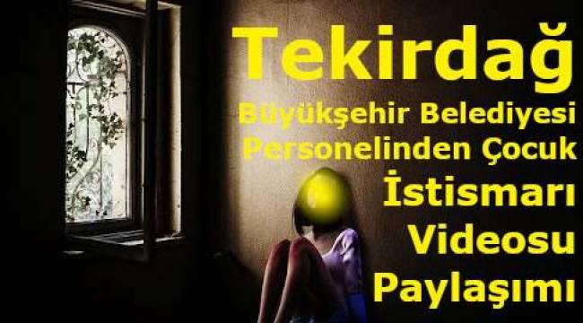Tekirdağ Büyükşehir Belediye Personelinden Çocuk İstismarı Videosu Paylaşımı