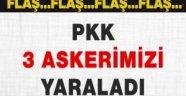 PKK üç askerimizi yaraladı